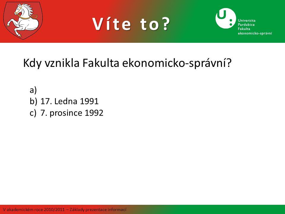 Víte to? V akademickém roce 2010/2011 – Základy prezentace informací Kdy vznikla Fakulta ekonomicko-správní? a) b)17. Ledna 1991 c)7. prosince 1992