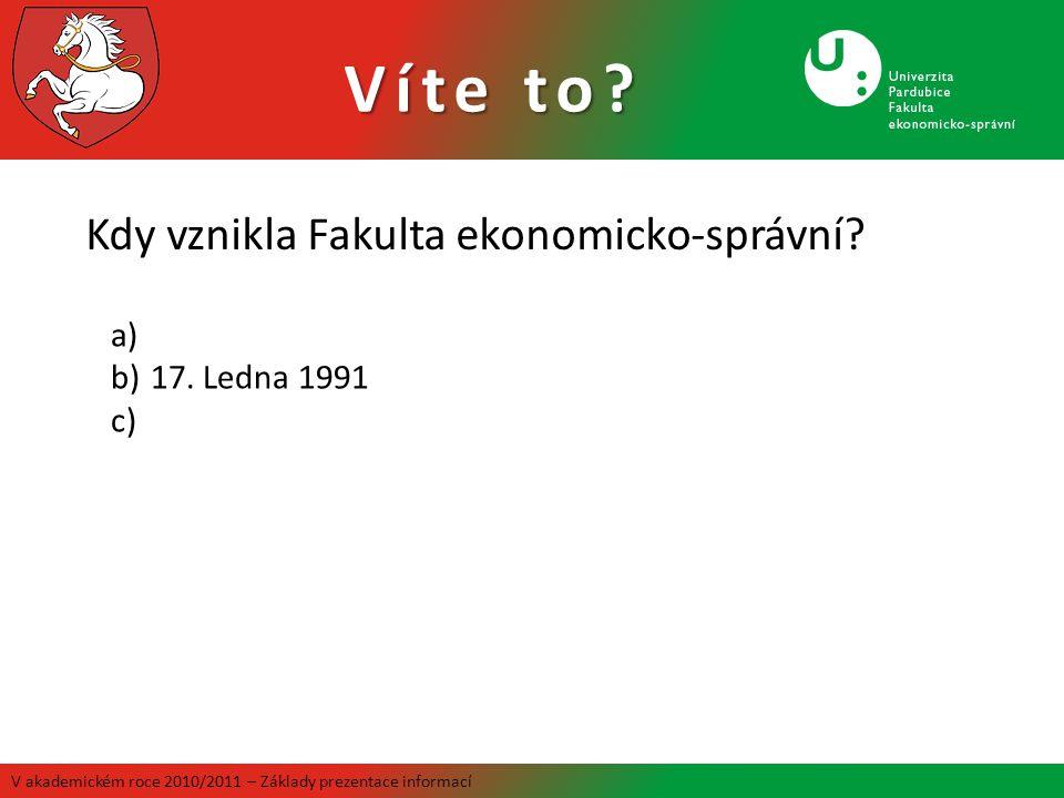 Víte to? V akademickém roce 2010/2011 – Základy prezentace informací Kdy vznikla Fakulta ekonomicko-správní? a) b)17. Ledna 1991 c)