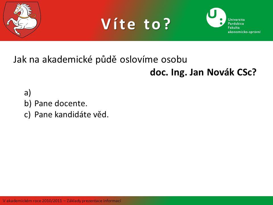 V akademickém roce 2010/2011 – Základy prezentace informací Jak na akademické půdě oslovíme osobu doc. Ing. Jan Novák CSc? a) b)Pane docente. c)Pane k