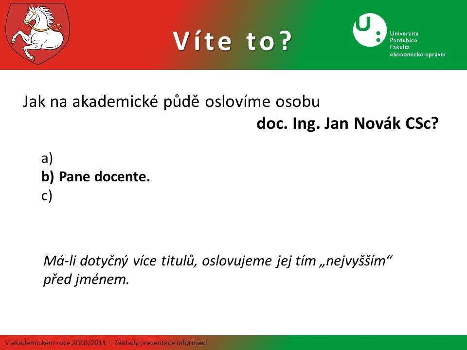 V akademickém roce 2010/2011 – Základy prezentace informací Jak na akademické půdě oslovíme osobu doc. Ing. Jan Novák CSc? a) b)Pane docente. c) Má-li