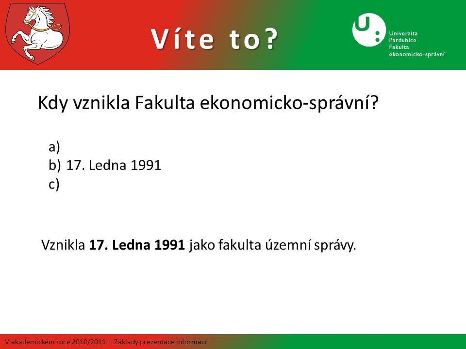 Víte to? V akademickém roce 2010/2011 – Základy prezentace informací Kdy vznikla Fakulta ekonomicko-správní? a) b)17. Ledna 1991 c) Vznikla 17. Ledna