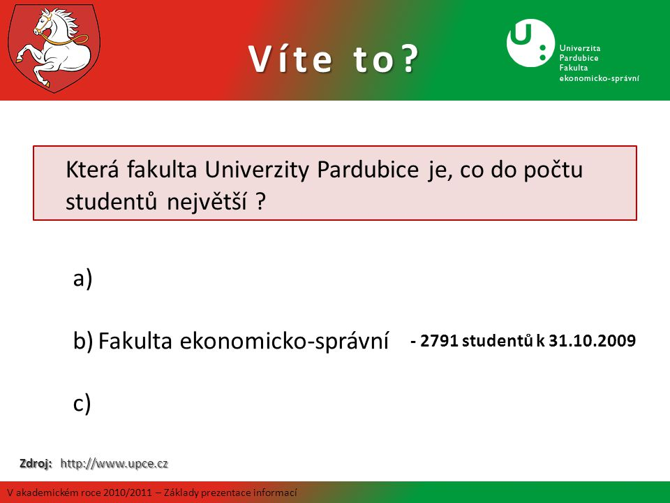 Která fakulta Univerzity Pardubice je, co do počtu studentů největší ? a) b)Fakulta ekonomicko-správní c) - 2791 studentů k 31.10.2009 Zdroj: http://w
