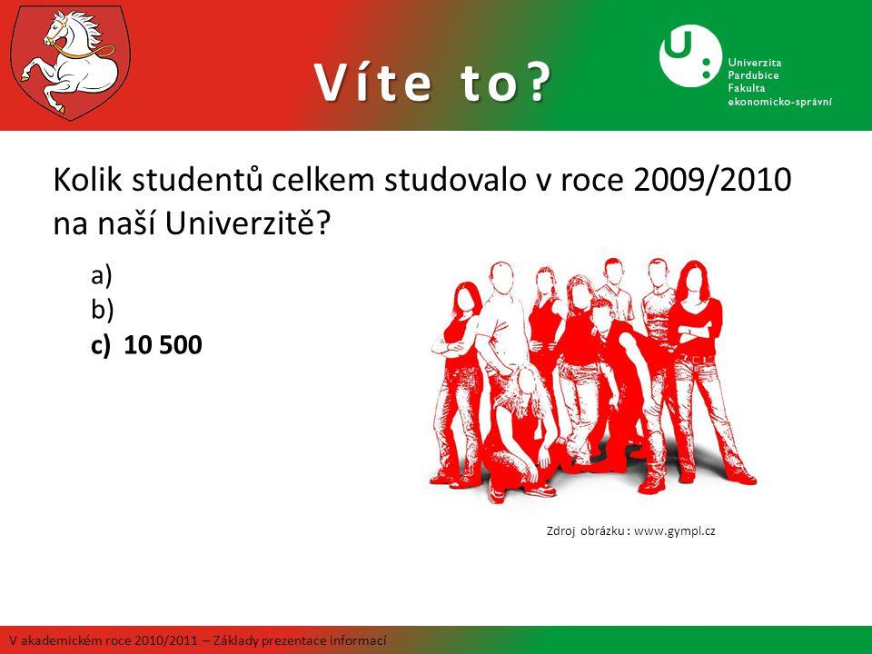 Kolik studentů celkem studovalo v roce 2009/2010 na naší Univerzitě? Víte to? V akademickém roce 2010/2011 – Základy prezentace informací a) b) c)10 5