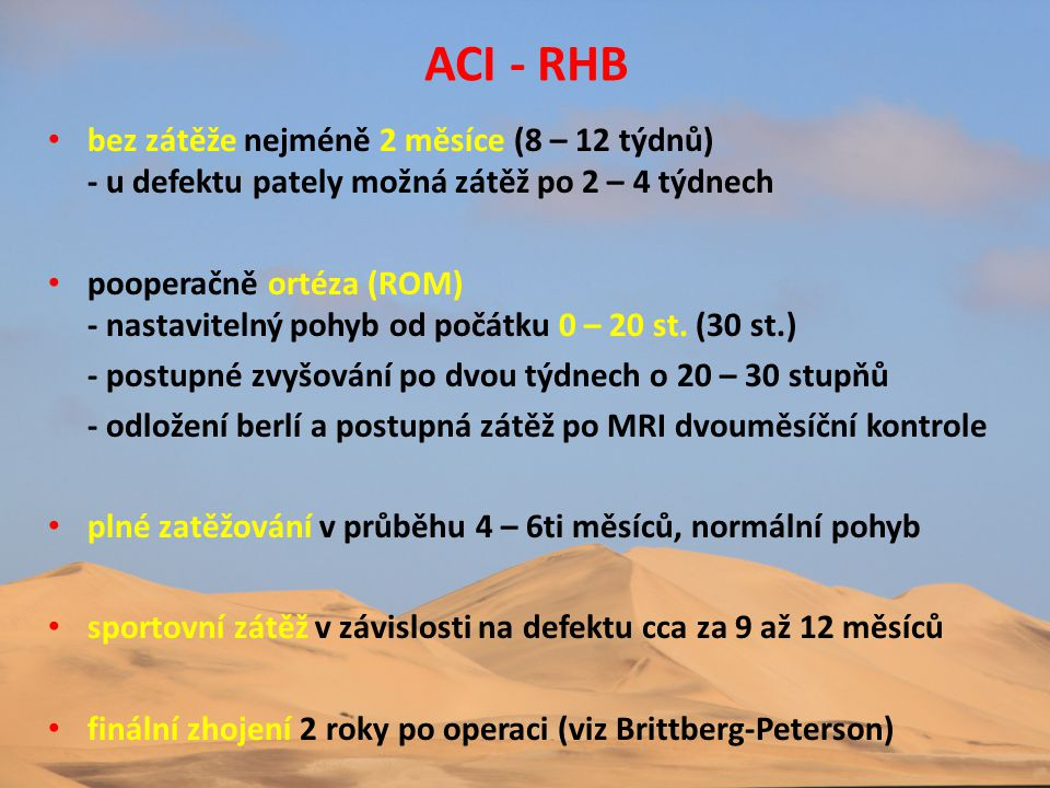 ACI - RHB • bez zátěže nejméně 2 měsíce (8 – 12 týdnů) - u defektu pately možná zátěž po 2 – 4 týdnech • pooperačně ortéza (ROM) - nastavitelný pohyb