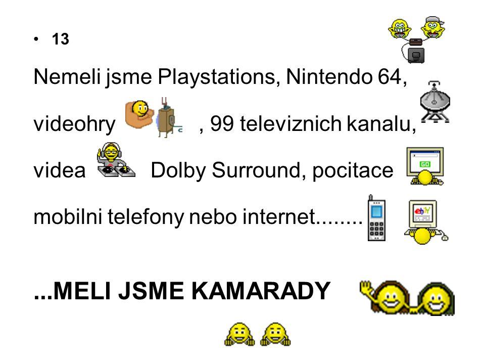 •13 Nemeli jsme Playstations, Nintendo 64, videohry, 99 televiznich kanalu, videa Dolby Surround, pocitace mobilni telefony nebo internet...........ME