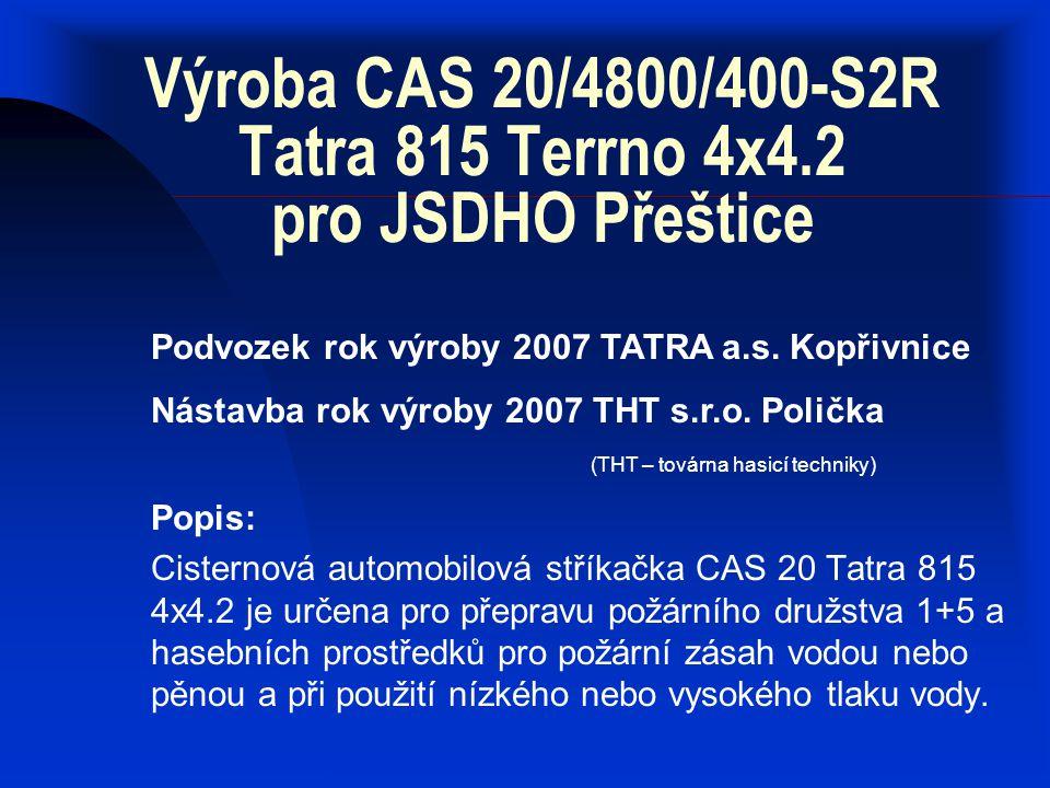 CAS 20/4800/400-S2R Tatra 815 Terrno 4x4.2 Technické údaje: Rozměry vozidla Délka - 8 080 mm Šířka - 2 550 mm Výška - 3 100 mm Světlá výška - 290 mm Hmotnosti vozidla Provozní - 12 500 kg Celková - 18 000 kg Nádrže Nádrž na vodu - 4 800 l Nádrž na pěnidlo - 400 l Čerpací zařízení Nízkotlak Jmenovitý průtok - 2 000 l/min Jmenovitý tlak - 1 MPa Jmenovitá sací výška - 3 m Vysokotlak Jmenovitý průtok - 250 l/min Jmenovitý tlak - 4,0 Mpa Kabina Typ - čelní, sklopná Počet míst k sezení - 1 + 5 Podvozek Typ - TATRA T 815-230R55 Typ motoru - naftový, přeplňovaný, chlazený vzduchem Výkon motoru - 325 kW / 1 800 min-1 Motor splňuje emisní normu EURO 4 Náhon – připojitelný 4x4 s uzávěrkami Převodovka - mechanická, 14 stupňů vpřed, 2 vzad Brzdový systém - 4 na sobě nezávislé systémy s ABS El.
