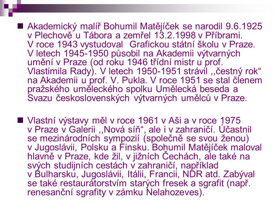  Akademický malíř Bohumil Matějíček se narodil 9.6.1925 v Plechově u Tábora a zemřel 13.2.1998 v Příbrami. V roce 1943 vystudoval Grafickou státní šk