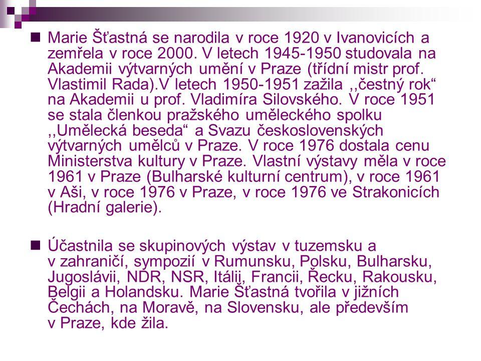  Marie Šťastná se narodila v roce 1920 v Ivanovicích a zemřela v roce 2000. V letech 1945-1950 studovala na Akademii výtvarných umění v Praze (třídní