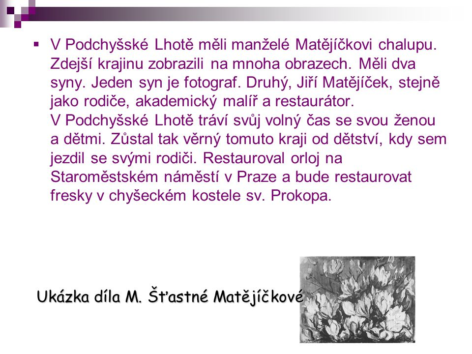 VV Podchyšské Lhotě měli manželé Matějíčkovi chalupu. Zdejší krajinu zobrazili na mnoha obrazech. Měli dva syny. Jeden syn je fotograf. Druhý, Jiří