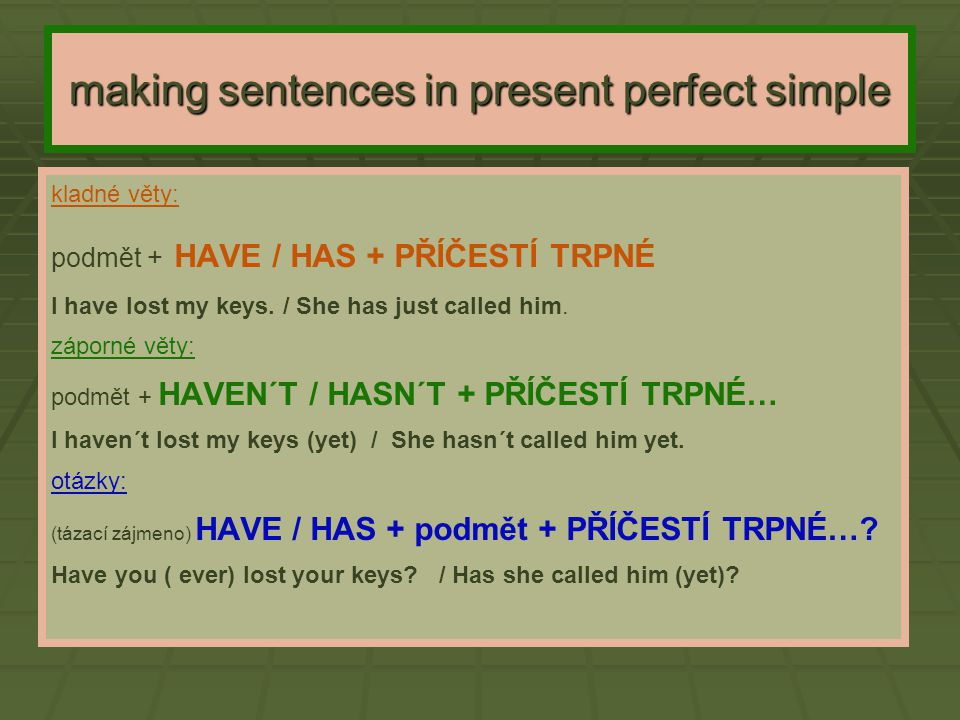 making sentences in present perfect simple kladné věty: podmět + HAVE / HAS + PŘÍČESTÍ TRPNÉ I have lost my keys. / She has just called him. záporné v