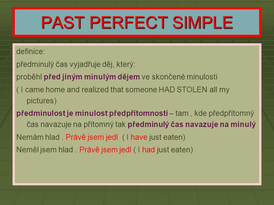 PAST PERFECT SIMPLE definice: předminulý čas vyjadřuje děj, který: proběhl před jiným minulým dějem ve skončené minulosti ( I came home and realized t