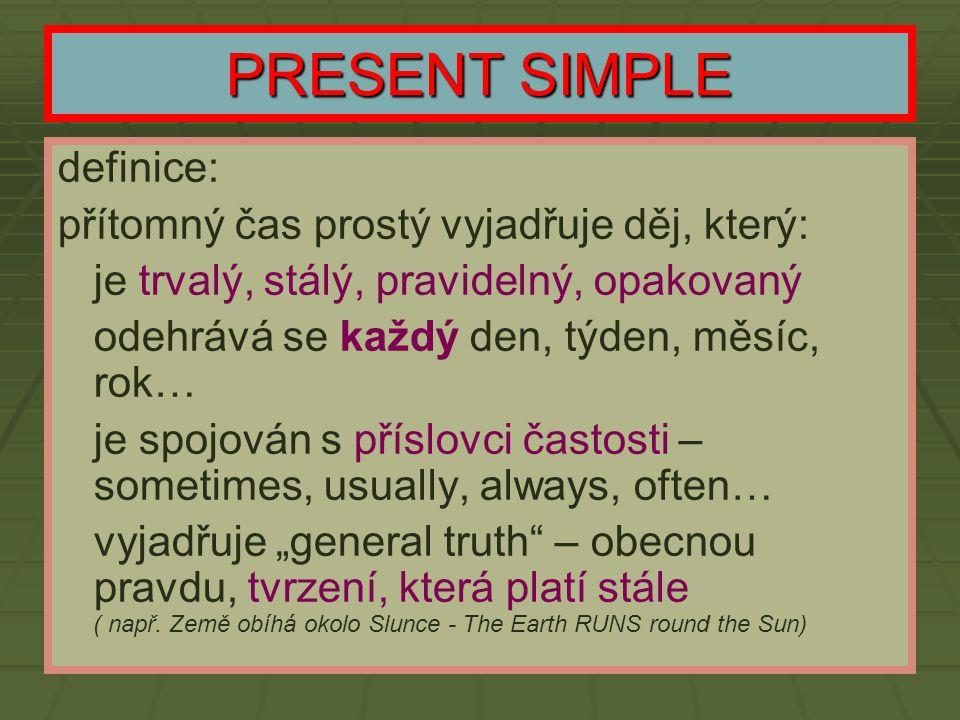 PRESENT SIMPLE definice: přítomný čas prostý vyjadřuje děj, který: - - je trvalý, stálý, pravidelný, opakovaný - - odehrává se každý den, týden, měsíc
