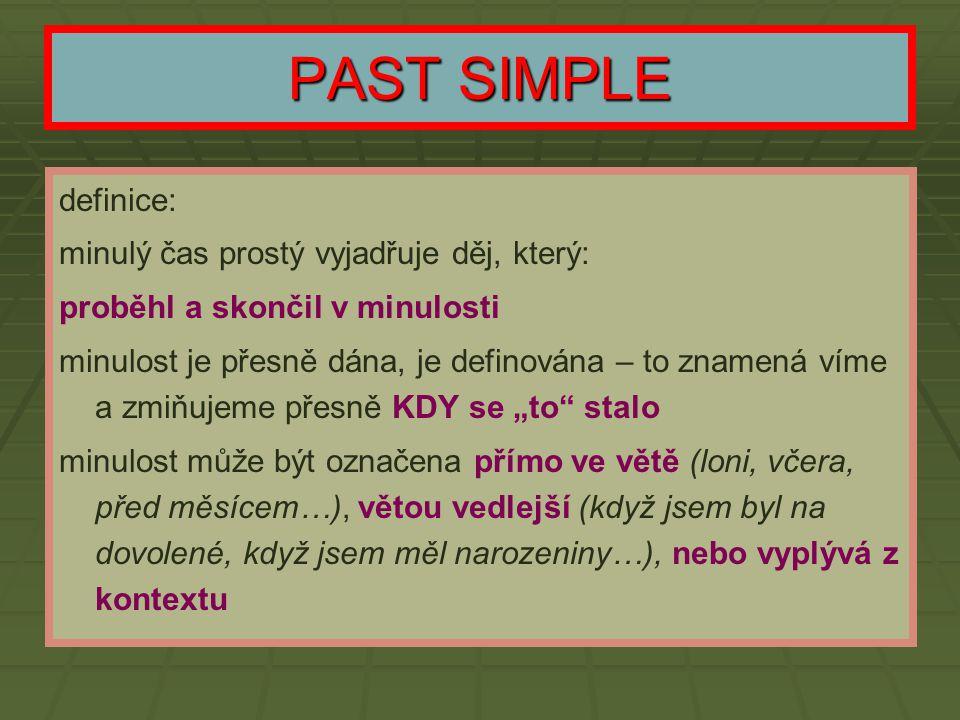 PAST SIMPLE definice: minulý čas prostý vyjadřuje děj, který: proběhl a skončil v minulosti minulost je přesně dána, je definována – to znamená víme a