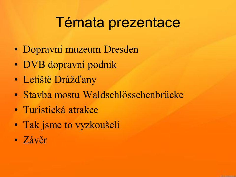 Témata prezentace •Dopravní muzeum Dresden •DVB dopravní podnik •Letiště Drážďany •Stavba mostu Waldschlösschenbrücke •Turistická atrakce •Tak jsme to