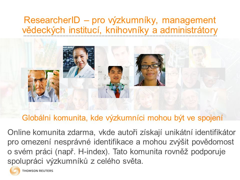 ResearcherID – pro výzkumníky, management vědeckých institucí, knihovníky a administrátory Globálni komunita, kde výzkumníci mohou být ve spojení Online komunita zdarma, vkde autoři získají unikátní identifikátor pro omezení nesprávné identifikace a mohou zvýšit povědomost o svém práci (např.