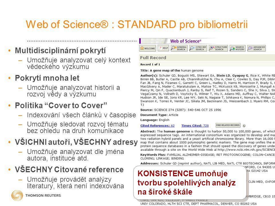 Web of Science® : STANDARD pro bibliometrii •Multidisciplinární pokrytí –Umožňuje analyzovat celý kontext vědeckého výzkumu •Pokrytí mnoha let –Umožňuje analyzovat historii a rozvoj vědy a výzkumu •Politika Cover to Cover –Indexování všech článků v časopise –Umožňuje sledovat rozvoj tématu bez ohledu na druh komunikace •VŠICHNI autoři, VŠECHNY adresy –Umožňuje analyzovat dle jména autora, instituce atd.