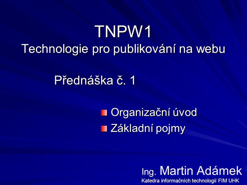 TNPW1 Technologie pro publikování na webu Přednáška č. 1 Organizační úvod Organizační úvod Základní pojmy Základní pojmy Ing. Martin Adámek Katedra in
