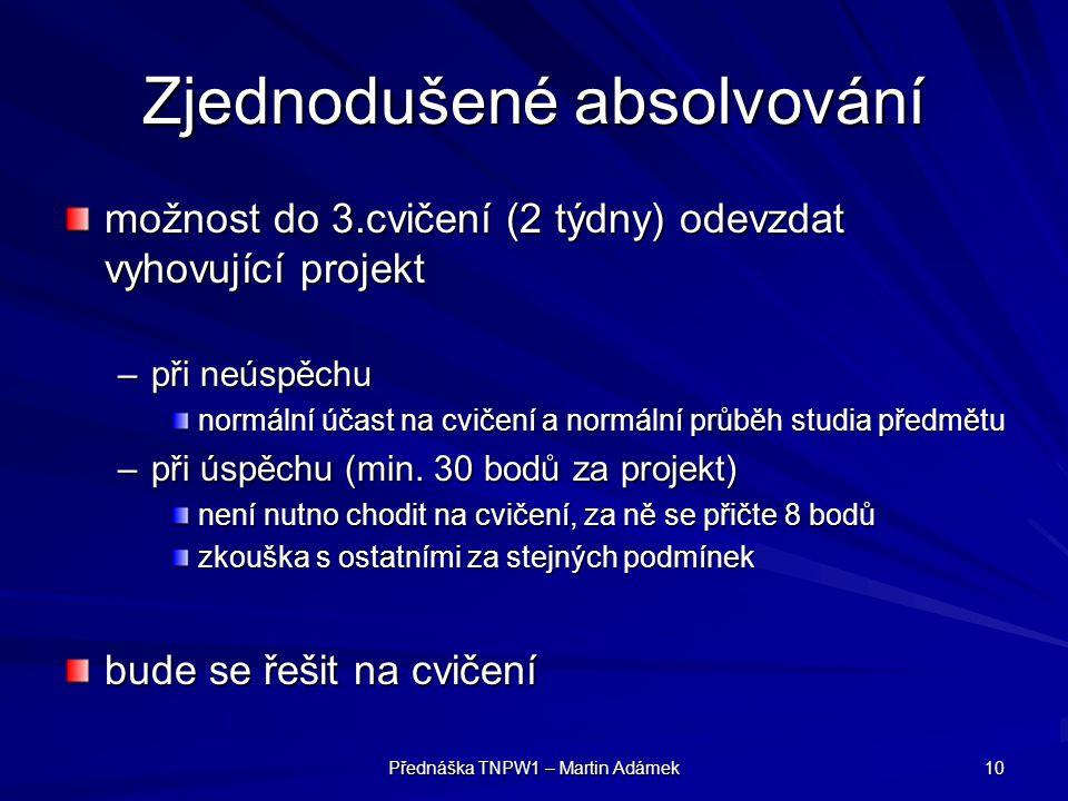 Přednáška TNPW1 – Martin Adámek 10 Zjednodušené absolvování možnost do 3.cvičení (2 týdny) odevzdat vyhovující projekt –při neúspěchu normální účast n