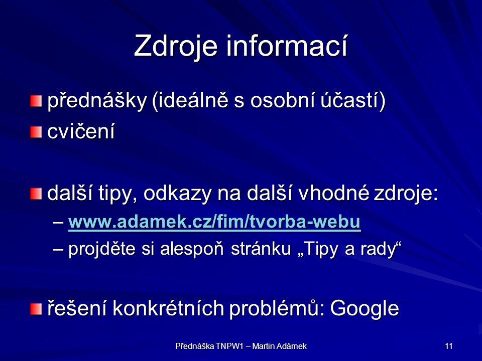Přednáška TNPW1 – Martin Adámek 11 Zdroje informací přednášky (ideálně s osobní účastí) cvičení další tipy, odkazy na další vhodné zdroje: –www.adamek