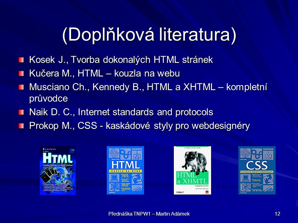 Přednáška TNPW1 – Martin Adámek 12 (Doplňková literatura) Kosek J., Tvorba dokonalých HTML stránek Kučera M., HTML – kouzla na webu Musciano Ch., Kenn