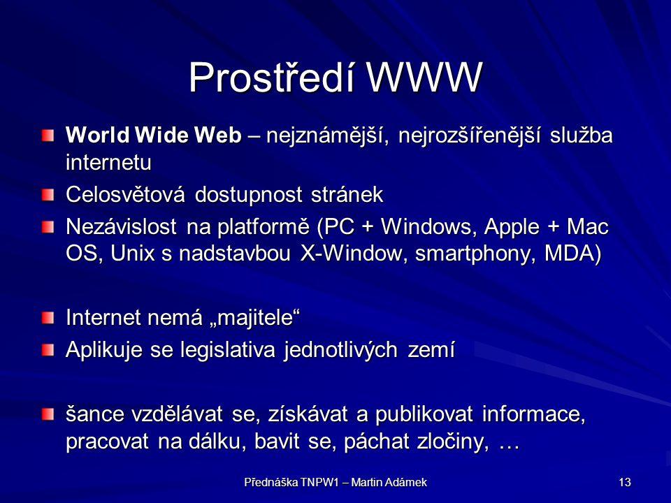 Přednáška TNPW1 – Martin Adámek 13 Prostředí WWW World Wide Web – nejznámější, nejrozšířenější služba internetu Celosvětová dostupnost stránek Nezávis