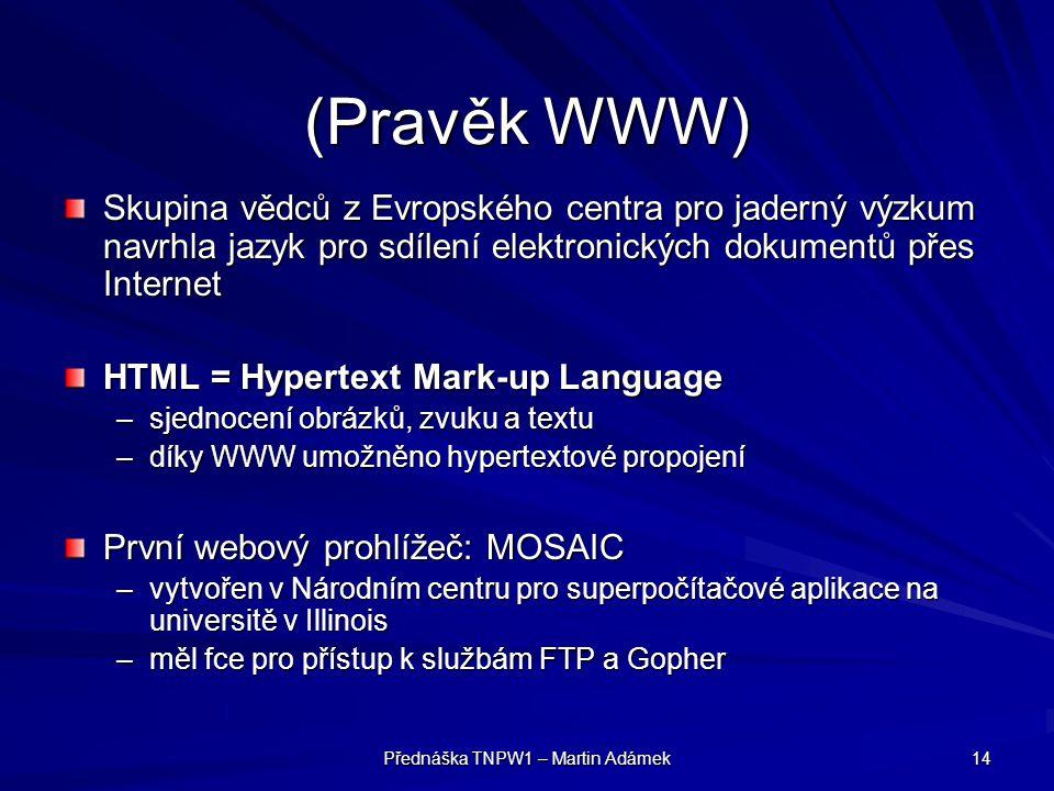 Přednáška TNPW1 – Martin Adámek 14 (Pravěk WWW) Skupina vědců z Evropského centra pro jaderný výzkum navrhla jazyk pro sdílení elektronických dokument