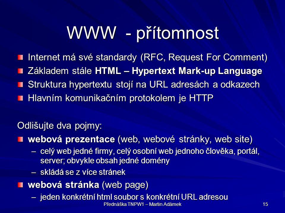 Přednáška TNPW1 – Martin Adámek 15 WWW - přítomnost Internet má své standardy (RFC, Request For Comment) Základem stále HTML – Hypertext Mark-up Langu