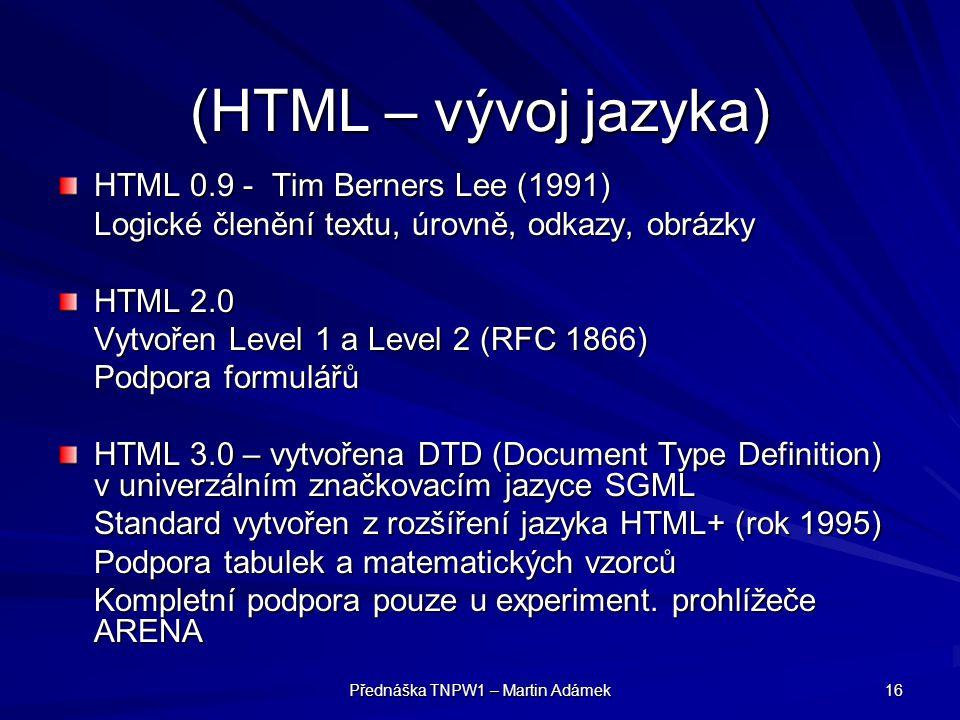 Přednáška TNPW1 – Martin Adámek 16 (HTML – vývoj jazyka) HTML 0.9 - Tim Berners Lee (1991) Logické členění textu, úrovně, odkazy, obrázky HTML 2.0 Vyt