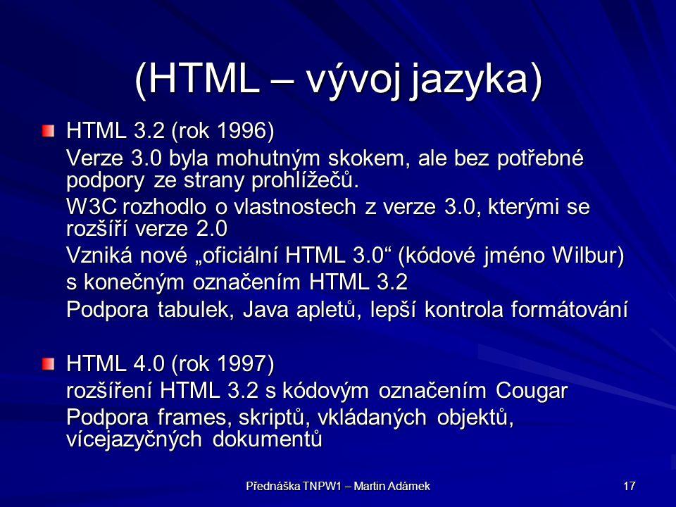 Přednáška TNPW1 – Martin Adámek 17 (HTML – vývoj jazyka) HTML 3.2 (rok 1996) Verze 3.0 byla mohutným skokem, ale bez potřebné podpory ze strany prohlí