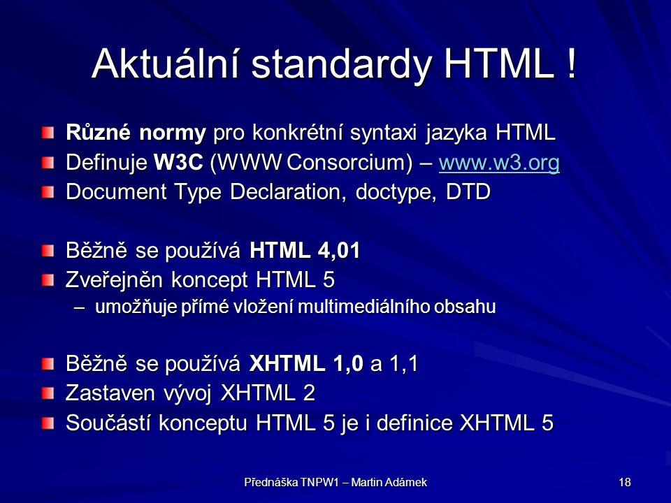 Přednáška TNPW1 – Martin Adámek 18 Aktuální standardy HTML ! Různé normy pro konkrétní syntaxi jazyka HTML Definuje W3C (WWW Consorcium) – www.w3.org