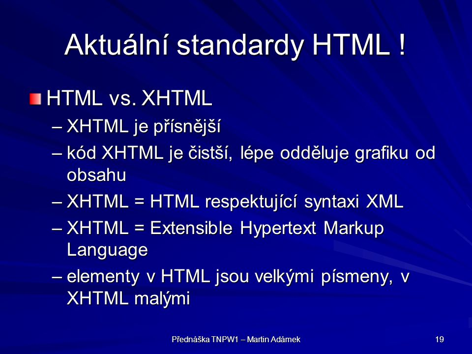 Přednáška TNPW1 – Martin Adámek 19 Aktuální standardy HTML ! HTML vs. XHTML –XHTML je přísnější –kód XHTML je čistší, lépe odděluje grafiku od obsahu