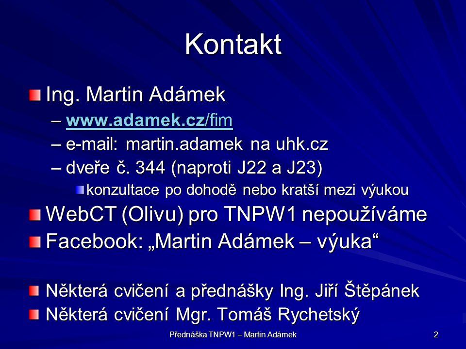 Přednáška TNPW1 – Martin Adámek 2 Kontakt Ing. Martin Adámek –www.adamek.cz/fim www.adamek.cz/fimwww.adamek.cz/fim –e-mail: martin.adamek na uhk.cz –d