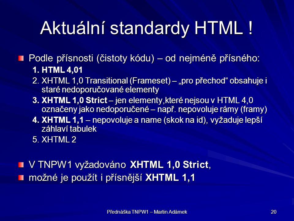 Přednáška TNPW1 – Martin Adámek 20 Aktuální standardy HTML ! Podle přísnosti (čistoty kódu) – od nejméně přísného: 1.HTML 4,01 2.XHTML 1,0 Transitiona