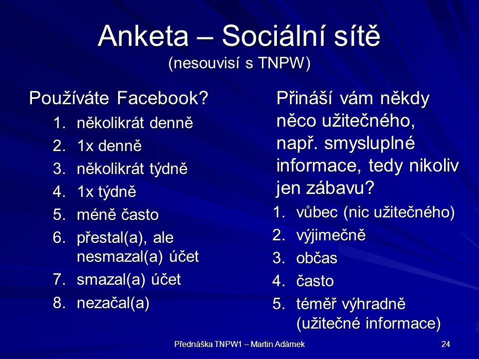 Přednáška TNPW1 – Martin Adámek 24 Anketa – Sociální sítě (nesouvisí s TNPW) Používáte Facebook? 1.několikrát denně 2.1x denně 3.několikrát týdně 4.1x