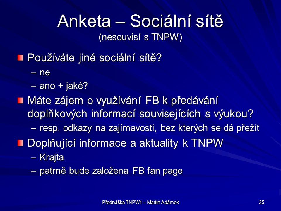 Přednáška TNPW1 – Martin Adámek 25 Anketa – Sociální sítě (nesouvisí s TNPW) Používáte jiné sociální sítě? –ne –ano + jaké? Máte zájem o využívání FB