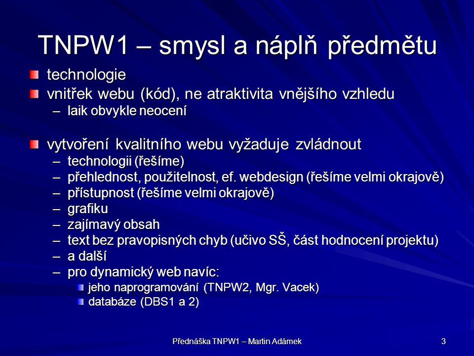 Přednáška TNPW1 – Martin Adámek 3 TNPW1 – smysl a náplň předmětu technologie vnitřek webu (kód), ne atraktivita vnějšího vzhledu –laik obvykle neocení