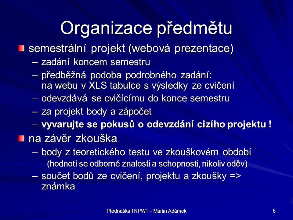 Přednáška TNPW1 – Martin Adámek 6 Organizace předmětu semestrální projekt (webová prezentace) –zadání koncem semestru –předběžná podoba podrobného zad
