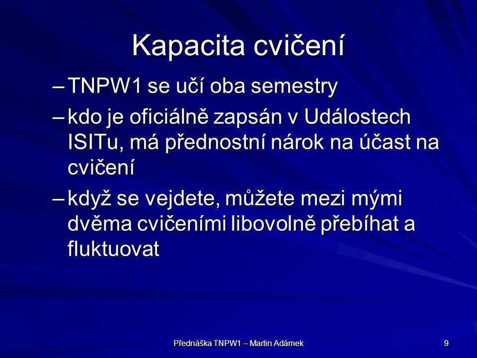Přednáška TNPW1 – Martin Adámek 9 Kapacita cvičení –TNPW1 se učí oba semestry –kdo je oficiálně zapsán v Událostech ISITu, má přednostní nárok na účas