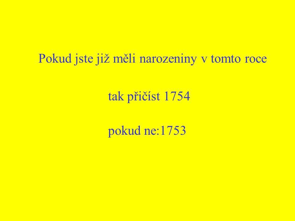 Pokud jste již měli narozeniny v tomto roce tak přičíst 1754 pokud ne:1753
