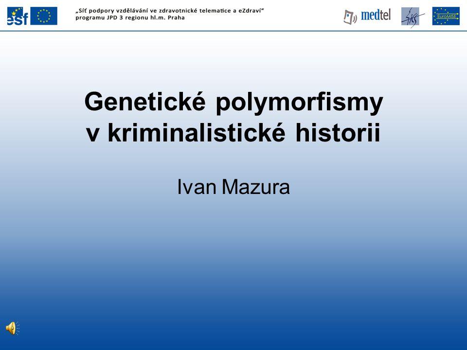 Genetické polymorfismy v kriminalistické historii Ivan Mazura