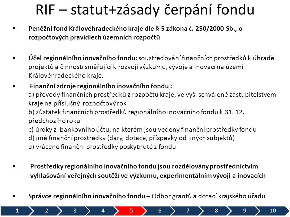 RIF - Veřejná soutěž ve VaVaI  Zpracování zadávací dokumentace (GAD+RVVI)  Schválení soutěže orgány kraje  Vyhlášení soutěže v Obchodním věstníku a IS VaVaI  Komise pro přijímání návrhů projektů složenou ze zaměstnanců Odboru grantů a dotací KÚ KHK  Dva oponentní posudky na každý předložený projekt  Odborným poradním orgánem poskytovatele je RVVI  Odborný poradní orgán předloží protokol poskytovateli Výbor pro regionální rozvoj zastupitelstva KHK Rada KHK Zastupitelstvo KHK  Podpis smluv o poskytnutí dotace hejtmanem kraje  Na závěr projektu vyúčtování a závěrečná zpráva  Zapsání výzkumných výsledků do Registru Inovačních výsledků IS VaVaI 12345678910