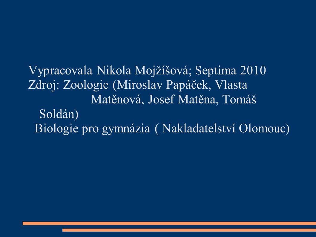 Vypracovala Nikola Mojžíšová; Septima 2010 Zdroj: Zoologie (Miroslav Papáček, Vlasta Matěnová, Josef Matěna, Tomáš Soldán) Biologie pro gymnázia ( Nak