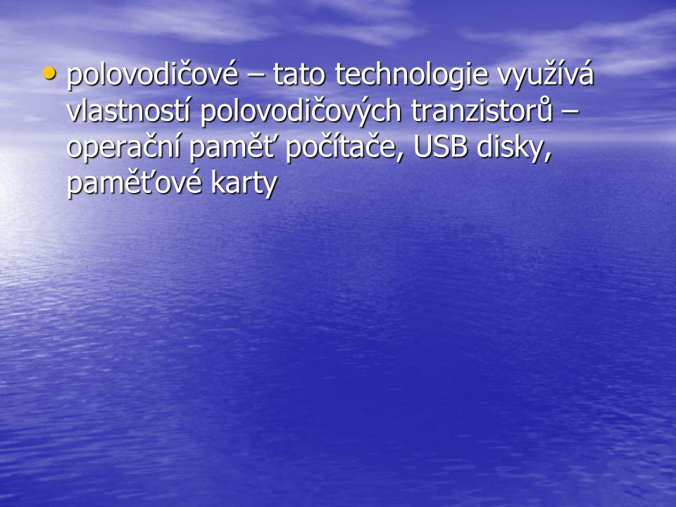 • polovodičové – tato technologie využívá vlastností polovodičových tranzistorů – operační paměť počítače, USB disky, paměťové karty