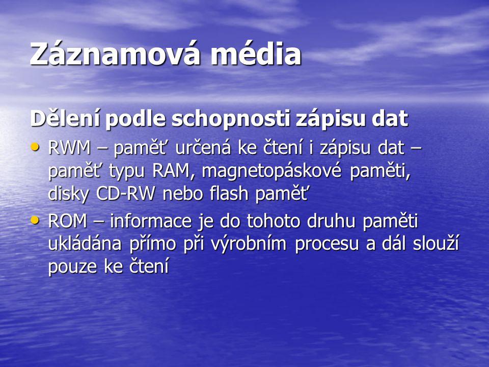 Záznamová média Dělení podle schopnosti zápisu dat • RWM – paměť určená ke čtení i zápisu dat – paměť typu RAM, magnetopáskové paměti, disky CD-RW neb