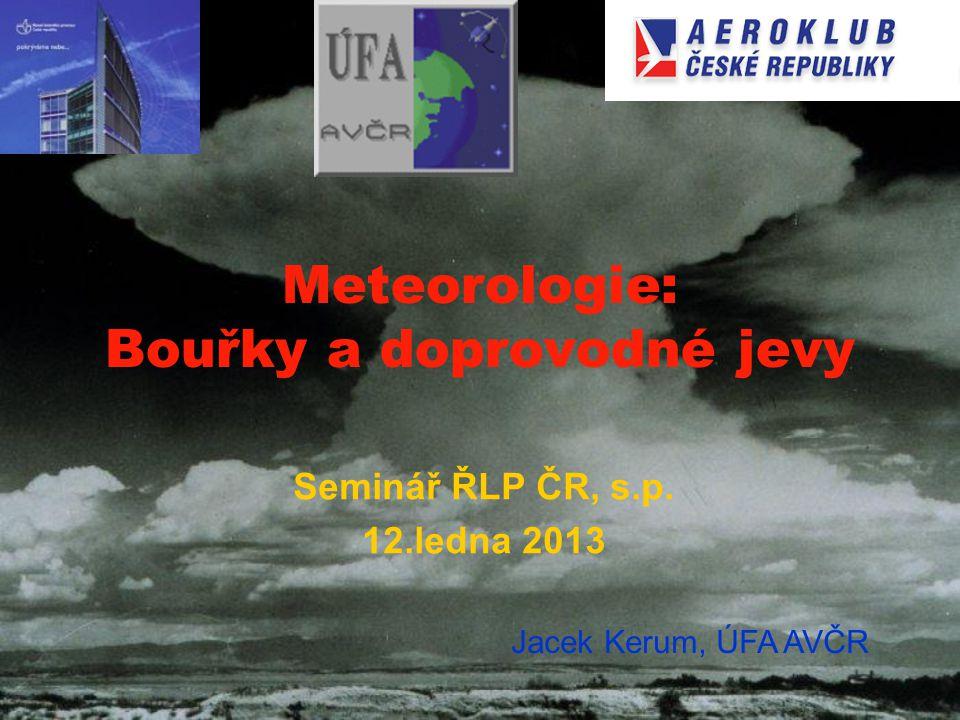 Meteorologie: Bouřky a doprovodné jevy Seminář ŘLP ČR, s.p. 12.ledna 2013 Jacek Kerum, ÚFA AVČR