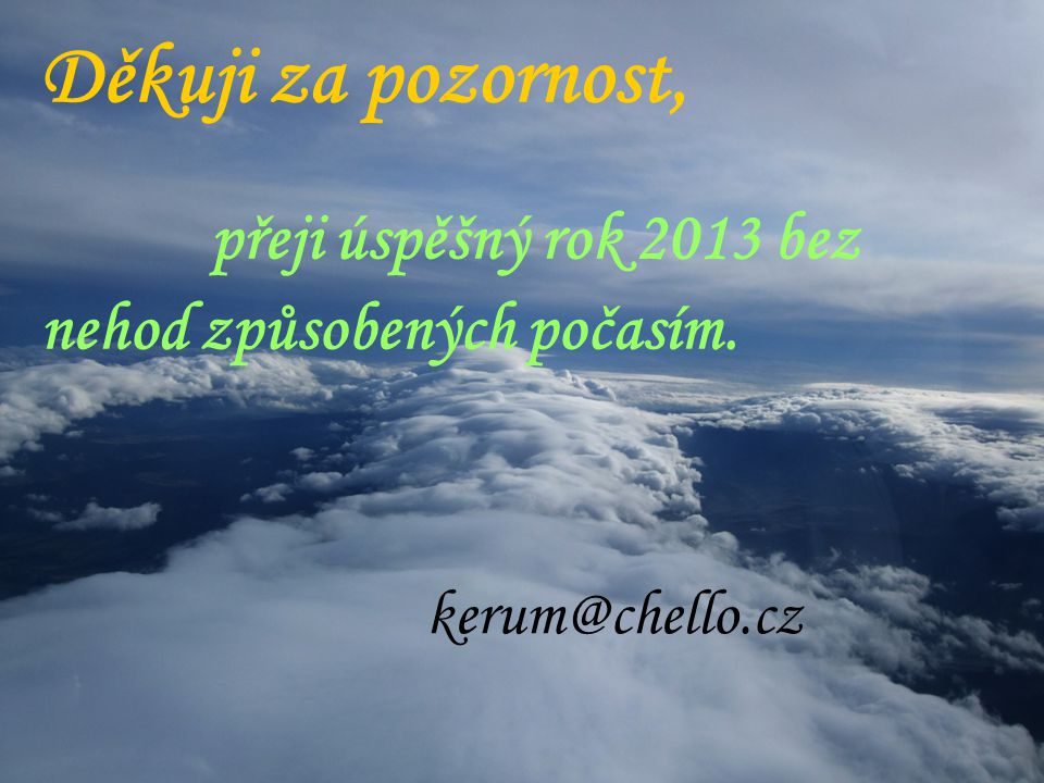 Děkuji za pozornost, přeji úspěšný rok 2013 bez nehod způsobených počasím. kerum@chello.cz