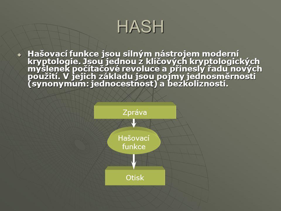 HASH Co tedy očekáváme od kvalitní hash funkce:  vstup může být jakékoli délky  výstup musí mít pevnou délku  hodnota hash musí být jednoduše vypočitatelná pro jakýkoli vstupní řetězec  funkce je jednosměrná (irreverzibilní)  funkce je bez kolizí