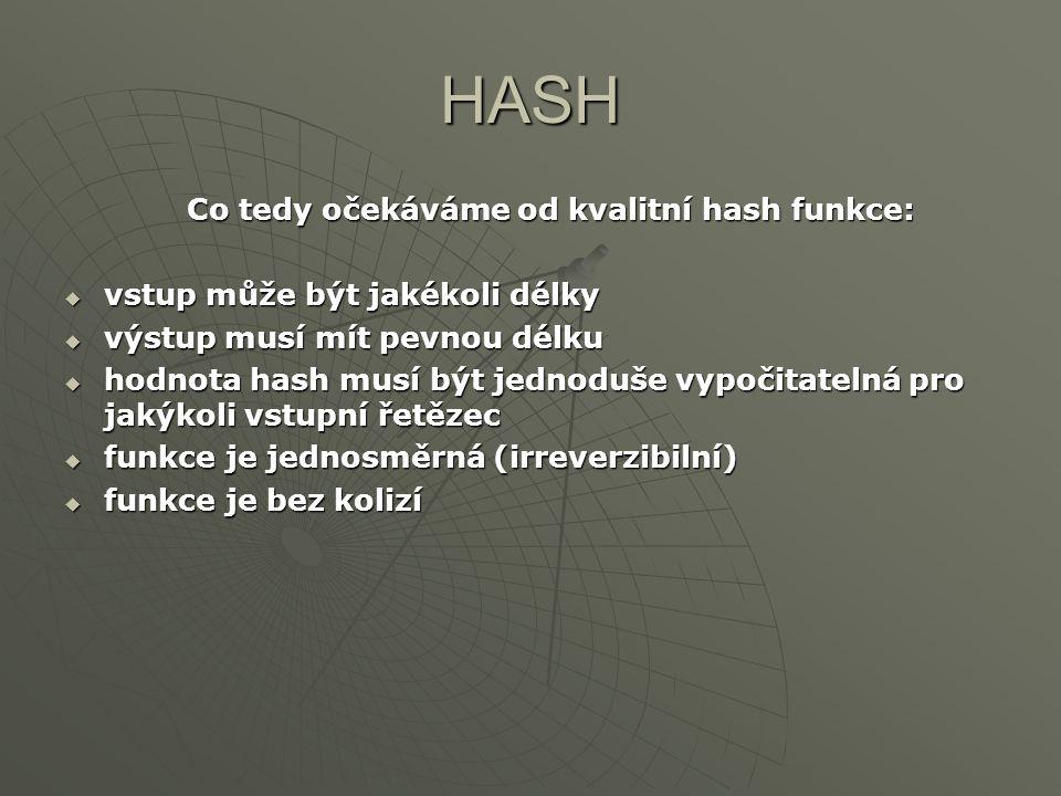 HASH Co tedy očekáváme od kvalitní hash funkce:  vstup může být jakékoli délky  výstup musí mít pevnou délku  hodnota hash musí být jednoduše vypoč