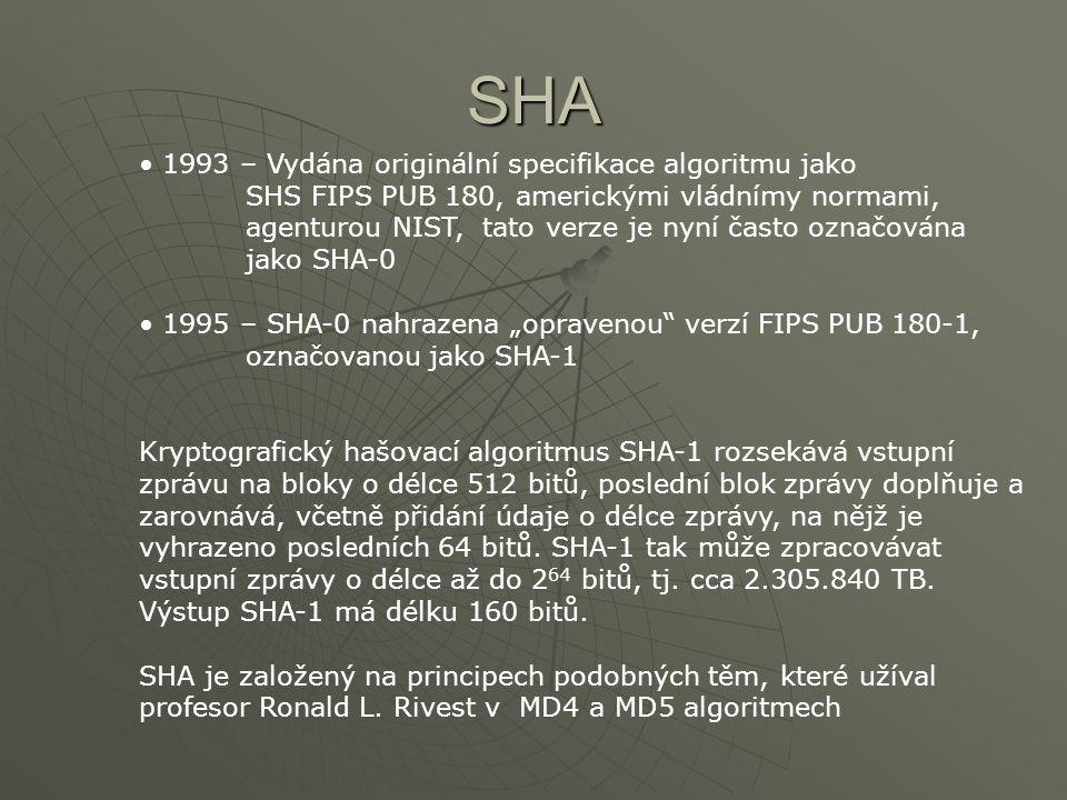 """SHA • 1993 – Vydána originální specifikace algoritmu jako SHS FIPS PUB 180, americkými vládnímy normami, agenturou NIST, tato verze je nyní často označována jako SHA-0 • 1995 – SHA-0 nahrazena """"opravenou verzí FIPS PUB 180-1, označovanou jako SHA-1 Kryptografický hašovací algoritmus SHA-1 rozsekává vstupní zprávu na bloky o délce 512 bitů, poslední blok zprávy doplňuje a zarovnává, včetně přidání údaje o délce zprávy, na nějž je vyhrazeno posledních 64 bitů."""