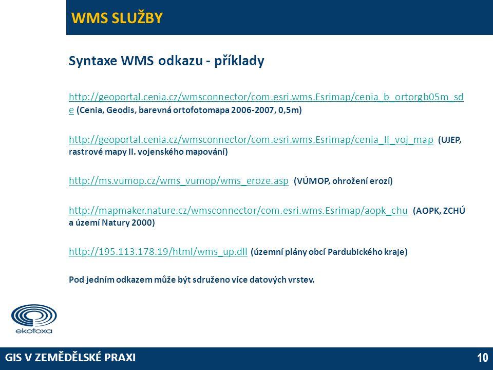 GIS V ZEMĚDĚLSKÉ PRAXI 10 WMS SLUŽBY Syntaxe WMS odkazu - příklady http://geoportal.cenia.cz/wmsconnector/com.esri.wms.Esrimap/cenia_b_ortorgb05m_sd ehttp://geoportal.cenia.cz/wmsconnector/com.esri.wms.Esrimap/cenia_b_ortorgb05m_sd e (Cenia, Geodis, barevná ortofotomapa 2006-2007, 0,5m) http://geoportal.cenia.cz/wmsconnector/com.esri.wms.Esrimap/cenia_II_voj_maphttp://geoportal.cenia.cz/wmsconnector/com.esri.wms.Esrimap/cenia_II_voj_map (UJEP, rastrové mapy II.